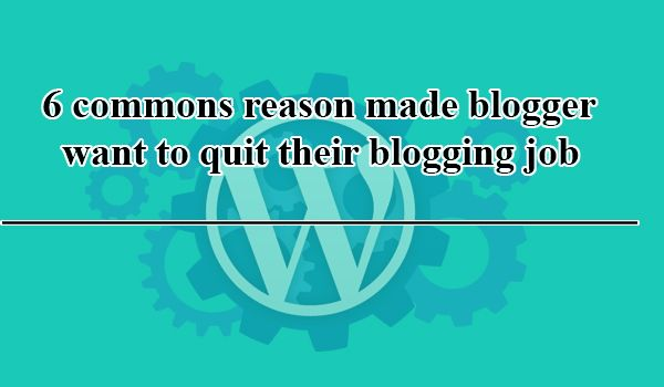 6 commons reason made blogger want to quit blogging