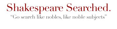 Totally handy search engine for Shakespeare's plays - great for looking up key words, lines, or a character's speeches.