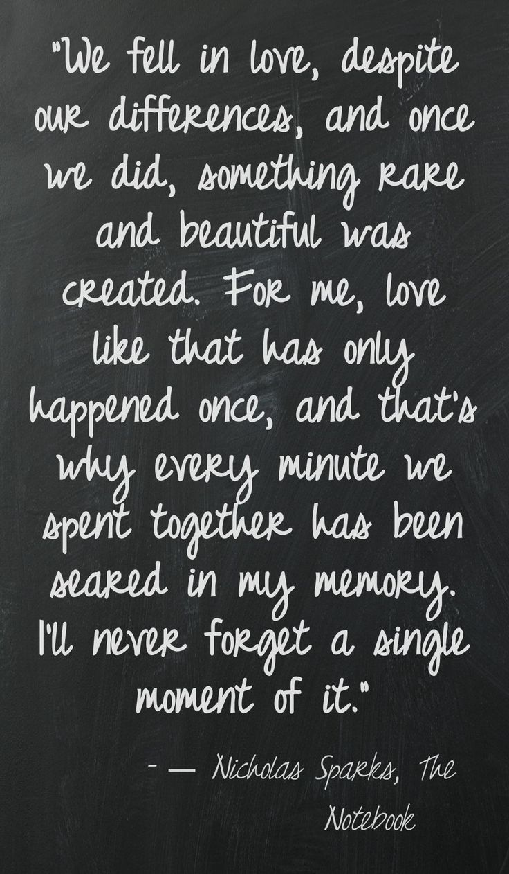 """""""We fell in love, despite our differences, and once we did, something rare and beautiful was created. For me, love like that has only happened once, and that's why every minute we spent together has been seared in my memory. I'll never forget a single moment of it."""" ― Nicholas Sparks, The Notebook"""