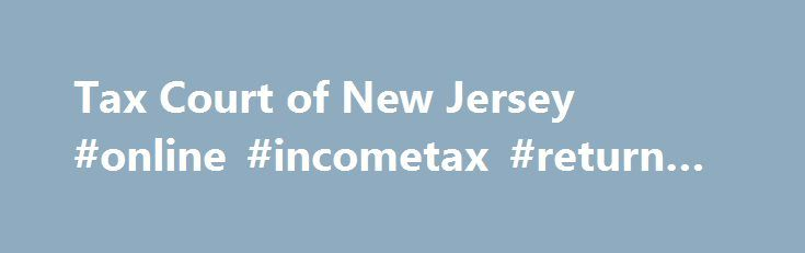 Tax Court of New Jersey #online #incometax #return #filing http://incom.remmont.com/tax-court-of-new-jersey-online-incometax-return-filing/  #new jersey income tax forms # Check important notices regularly for updates on Tax Court procedures. Click here for Notice and Order regarding Mandatory eFiling in Tax Court . Organization and Structure The Tax Court is a court of limited jurisdiction. Tax Court Judges hear appeals of tax decisions made by County Boards of Taxation. Continue Reading