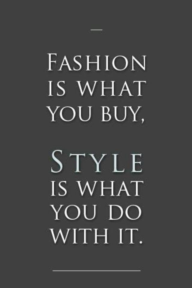Fashion is what you buy. Style is what you do with it!