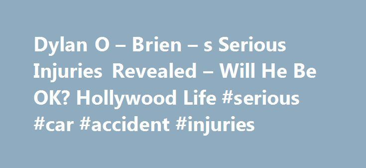 Dylan O – Brien – s Serious Injuries Revealed – Will He Be OK? Hollywood Life #serious #car #accident #injuries http://papua-new-guinea.nef2.com/dylan-o-brien-s-serious-injuries-revealed-will-he-be-ok-hollywood-life-serious-car-accident-injuries/  # Dylan O Brien s Serious Injuries Revealed Will He Be OK? Dylan O Brien s injuries following his serious The Maze Runner set accident have been revealed, according to a new report. Plus, HollywoodLife.com has EXCLUSIVE details about what this…