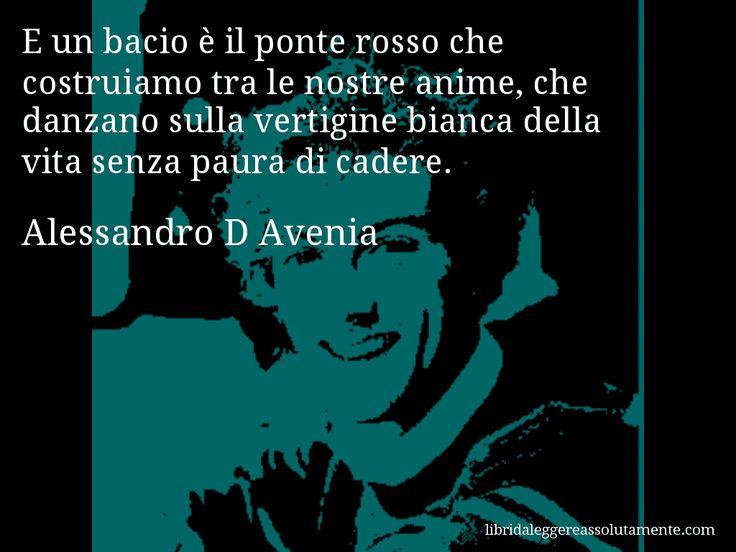 Aforisma di Alessandro D Avenia , E un bacio è il ponte rosso che costruiamo tra le nostre anime, che danzano sulla vertigine bianca della vita senza paura di cadere.