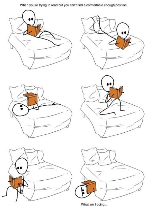 I can never find a comfortable reading position man.