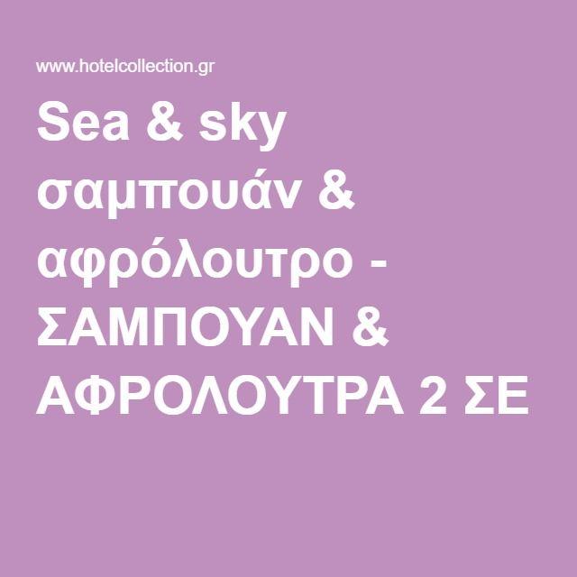Sea & sky σαμπουάν & αφρόλουτρο - ΣΑΜΠΟΥΑΝ & ΑΦΡΟΛΟΥΤΡΑ 2 ΣΕ 1