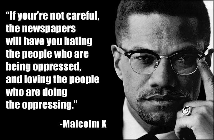 malcolm x quote if you re not careful the newspapers will have you hating the people who are being oppressed and loving the people who are doing the