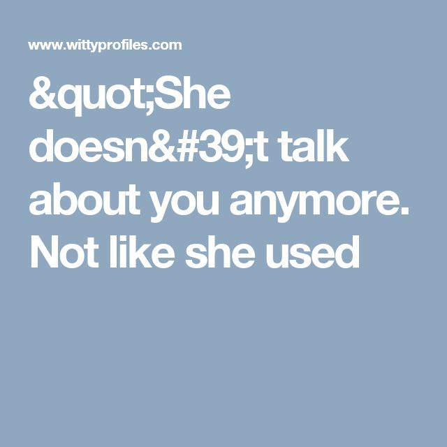 """""""She doesn't talk about you anymore.  Not like she used"""