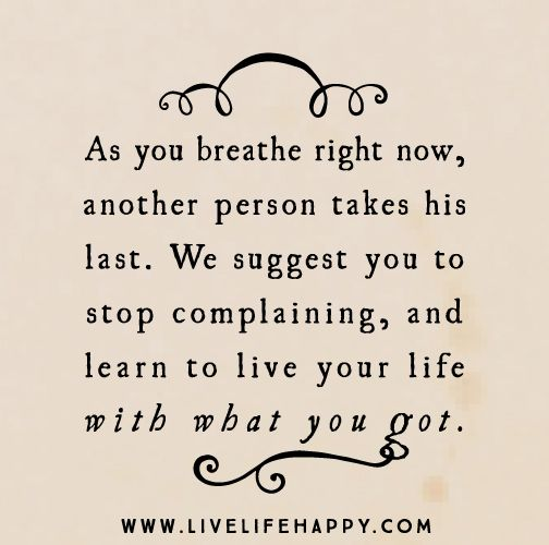 As you breathe right now, another person takes his last. We suggest you to stop complaining, and learn to live your life with what you got.