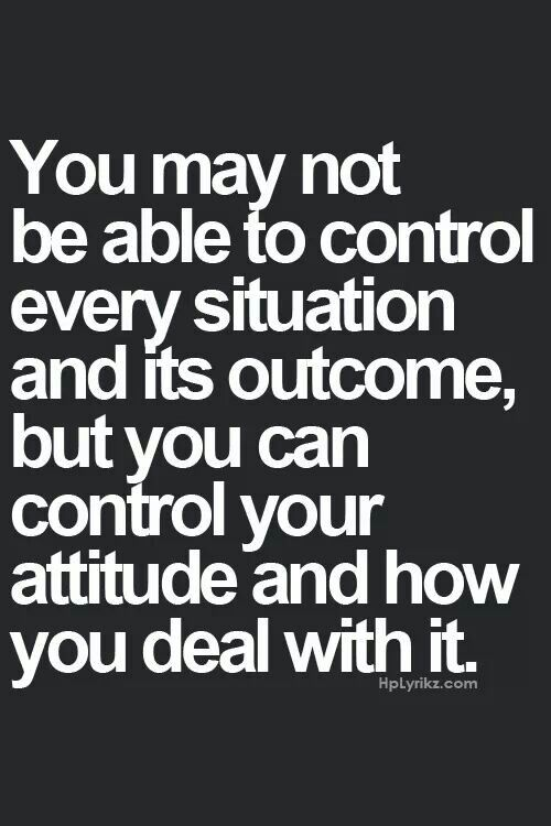 You can control your attitude and how you deal with a situation