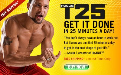 Focus T-25 GET IT DONE IN 25 MINUTES A DAY! You don't always have an hour to work out. But I know you can find 25 minutes a day to get in the best shape of your life. -Shaun T, creator of INSANITY® www.tashafitcoach.com