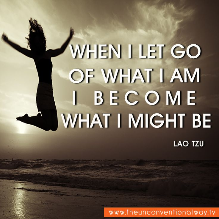 """When I let go of what I am I become what I might be."" -Lao Tzu"