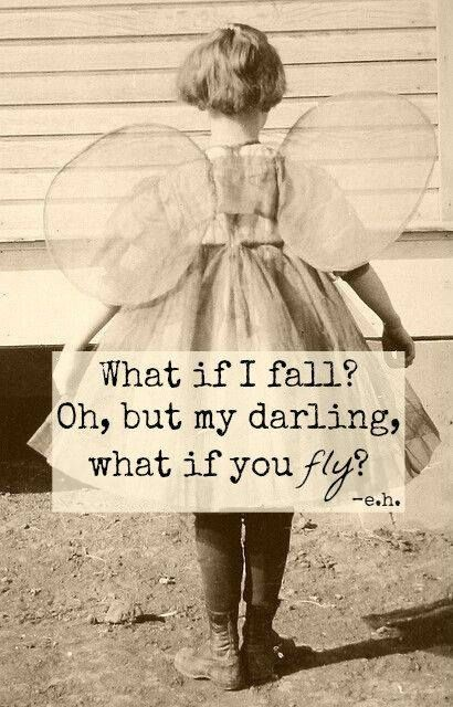 What if I fall? Oh, but my darling, what if you fly?