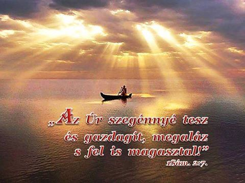 """""""Az Úr szegénnyé tesz, és gazdagít, megaláz, s fel is magasztal"""" 1Sámuel 2:7,"""