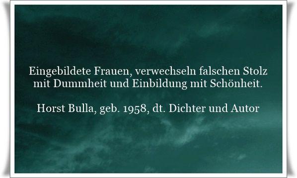 Eingebildete Frauen, verwechseln falschen Stolz mit Dummheit und Einbildung mit Schönheit - Zitat von Horst Bulla, dt. Freidenker, Dichter & Autor.