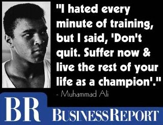"""""""I hated every minute of training, but I said, 'Don't quit. Suffer now and live the rest of your life as a champion'."""" - Muhammad Ali"""