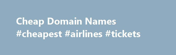 Cheap Domain Names #cheapest #airlines #tickets http://cheap.remmont.com/cheap-domain-names-cheapest-airlines-tickets/  #cheap domain names # Domains Domain Name Registration Register your domain names with 1 1 today! New Top Level Domain Extension List New domains like .web. shop. online and many more Domain Name Transfer Easily transfer your domain name to 1 1 Buy a Domain Name – Price List Top domains at competitive prices! Domain…