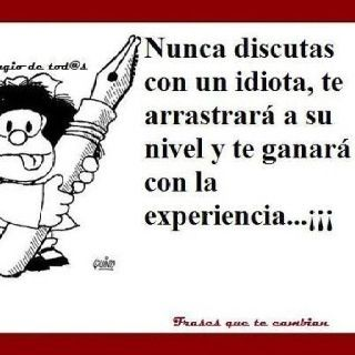 Mafalda: never argue with an idiot. He will drag you down to his level and win with experience.