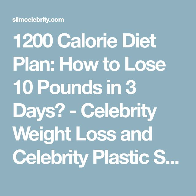 1200 Calorie Diet Plan: How to Lose 10 Pounds in 3 Days? - Celebrity Weight Loss and Celebrity Plastic Surgery