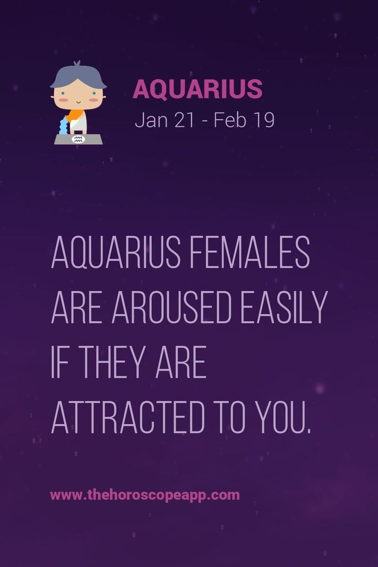 Aquarius females are aroused easily if they are attracted to you.