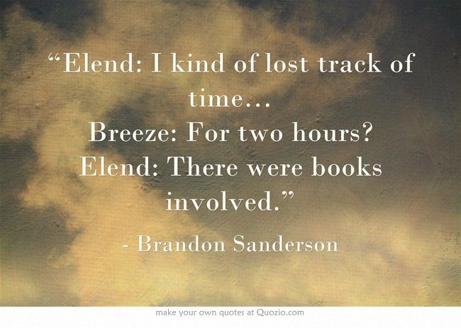 """Elend: I kind of lost track of time… Breeze: For two hours? Elend: There were books involved.""  Mistborn"