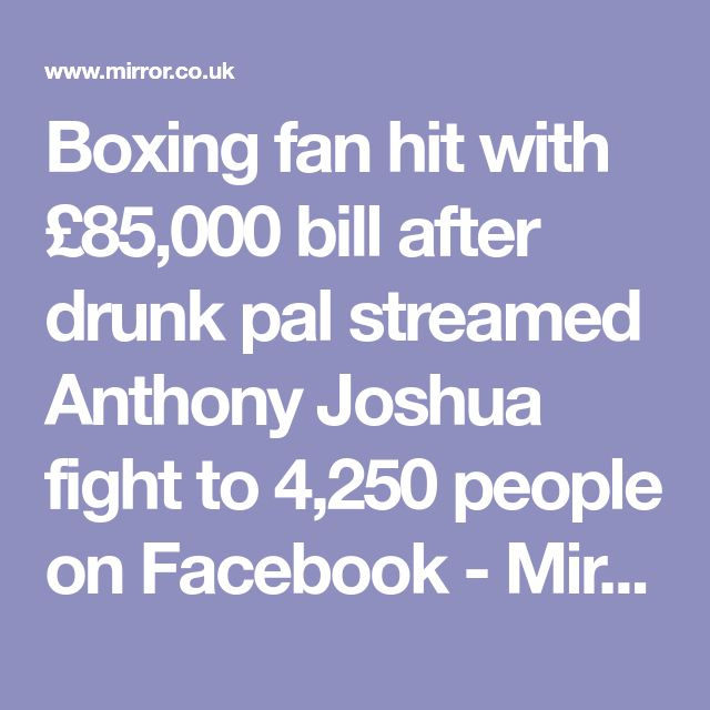 Boxing fan hit with £85,000 bill after drunk pal streamed Anthony Joshua fight to 4,250 people on Facebook - Mirror Online