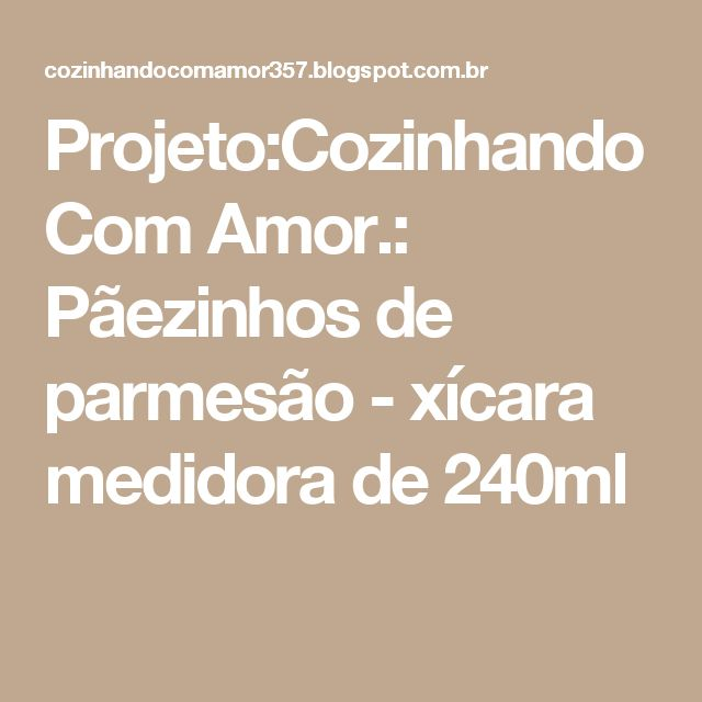 Projeto:Cozinhando Com Amor.: Pãezinhos de parmesão - xícara medidora de 240ml