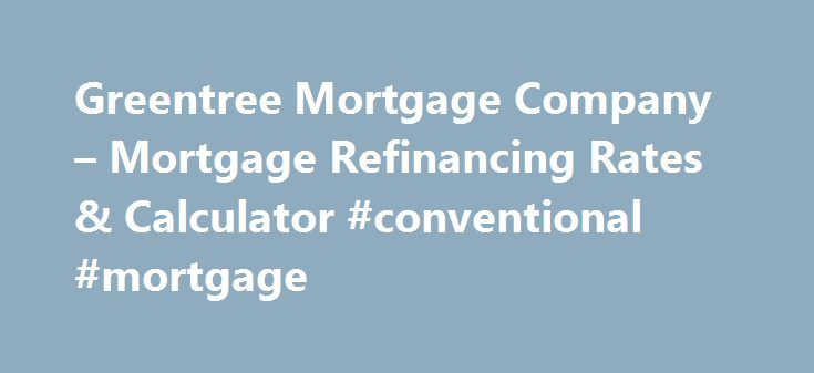 Greentree Mortgage Company – Mortgage Refinancing Rates & Calculator #conventional #mortgage http://mortgage.remmont.com/greentree-mortgage-company-mortgage-refinancing-rates-calculator-conventional-mortgage/  #greentree mortgage company # Greentree mortgage company In this case, if you do not refinance, you may be paying too much every month for your loan. One of the great things about an FHA refinance loan is that some of these functions are available even for those who do not already have…