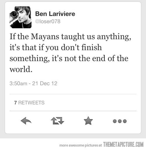 If the Mayans taught us anything…