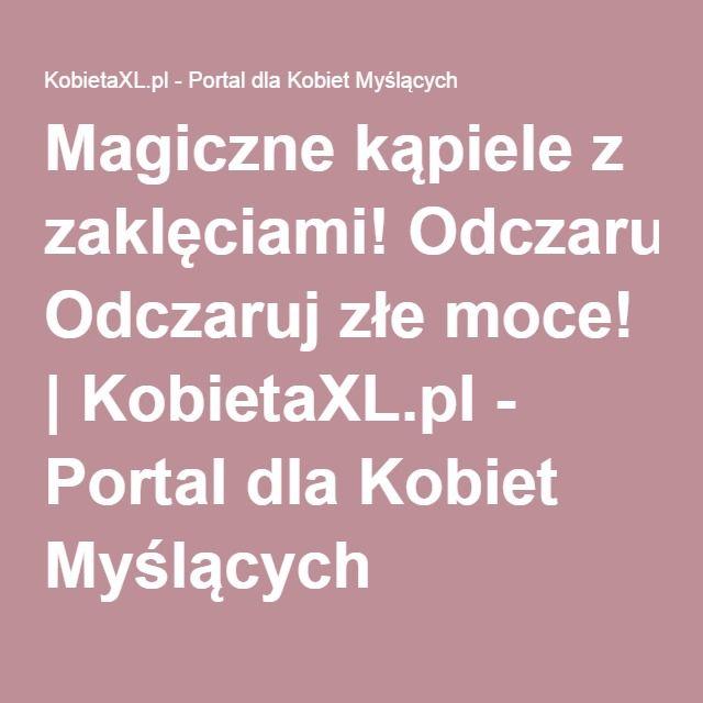 Magiczne kąpiele z zaklęciami! Odczaruj złe moce! | KobietaXL.pl - Portal dla Kobiet Myślących