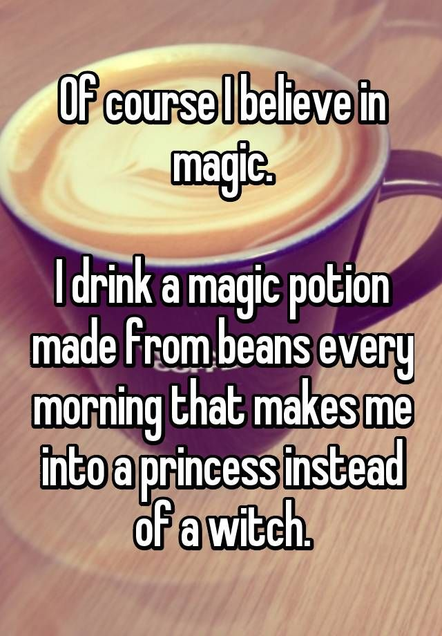"""""""Of course I believe in magic.  I drink a magic potion made from beans every morning that makes me into a princess instead of a witch."""""""