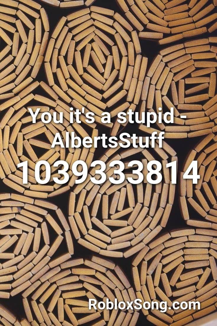 You It S A Stupid Albertsstuff Roblox Id Roblox Music Codes In
