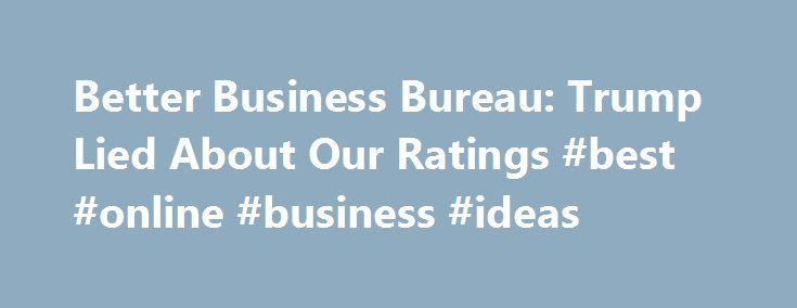 Better Business Bureau: Trump Lied About Our Ratings #best #online #business #ideas http://bank.nef2.com/better-business-bureau-trump-lied-about-our-ratings-best-online-business-ideas/  #better business bureau # Better Business Bureau: Trump Lied About Our Ratings The Council of Better Business Bureaus is calling out Donald Trump for what appears to have been a brazen effort to mislead the Fox News hosts who moderated last week's Republican presidential debate, as well as the millions of…