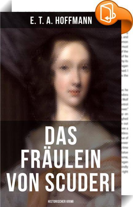 Das Fräulein von Scuderi: Historischer Krimi    :  Das Fräulein von Scuderi ist eine Novelle von E. T. A. Hoffmann aus dessen Zyklus Die Serapionsbrüder, erschienen 1819/21. Sie gilt als erste deutsche Kriminalnovelle und handelt von einer rätselhaften Mordserie im Paris des 17. Jahrhunderts, um deren Aufklärung sich die französische Schriftstellerin Madeleine de Scudéry (1607-1701) bemüht. Hoffmanns Novelle spielt im Jahre 1680. Das 73-jährige Fräulein von Scuderi ist eine angesehene ...