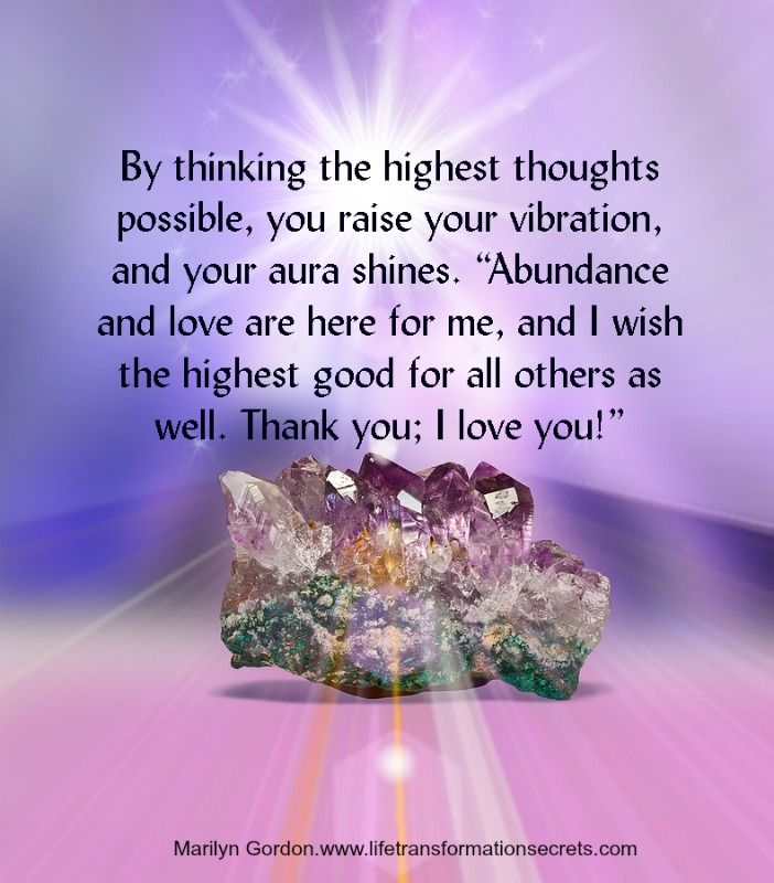 """Your thoughts influence your energy field. By thinking the highest thoughts possible, you raise your vibration, and your aura shines. """"Abundance and love are here for me, and I wish the highest good for all others as well. Thank you; I love you!"""" Marilyn Gordon.www.lifetransformationsecrets.com"""