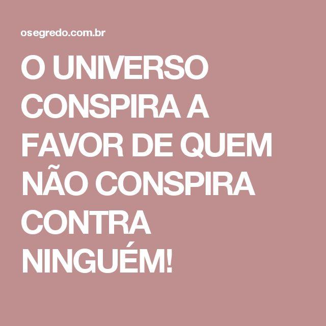 O UNIVERSO CONSPIRA A FAVOR DE QUEM NÃO CONSPIRA CONTRA NINGUÉM!