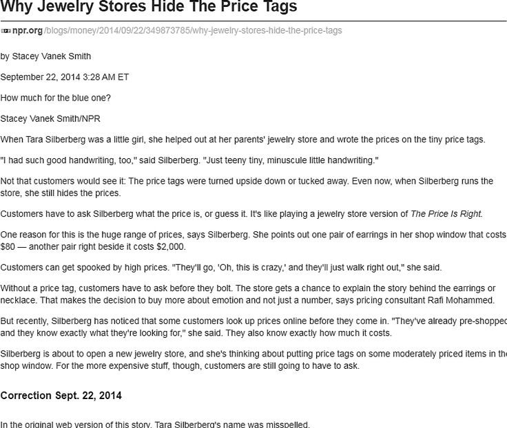 """""""why jewelry stores hide the price tags"""" by stacey vanek smith, npr.org: yeah, i figured the answer was pretty obvious: they want you to come in and talk so that they can talk you into buying.  however internet comparison shopping is slowly chipping away at this tactic."""