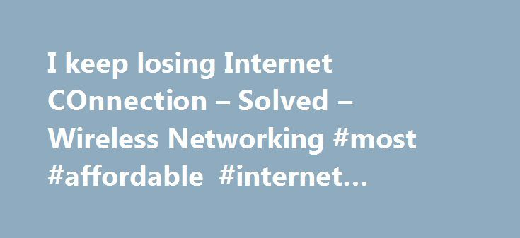 I keep losing Internet COnnection – Solved – Wireless Networking #most #affordable #internet #providers http://internet.remmont.com/i-keep-losing-internet-connection-solved-wireless-networking-most-affordable-internet-providers/  I keep losing Internet COnnection FireDeath Jul 5, 2013, 9:26 AM okay so recently i have been losing wifi connections at random times of the day no specific time or stature. I decided to reconnect our router / modem and i worked for maybe 3 hours but then again…