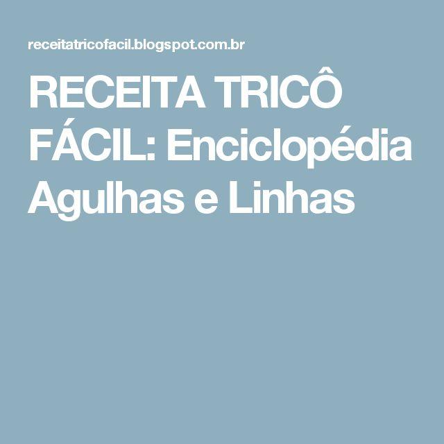 RECEITA TRICÔ FÁCIL: Enciclopédia Agulhas e Linhas