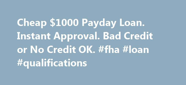 Cheap $1000 Payday Loan. Instant Approval. Bad Credit or No Credit OK. #fha #loan #qualifications http://loan-credit.remmont.com/cheap-1000-payday-loan-instant-approval-bad-credit-or-no-credit-ok-fha-loan-qualifications/  #i need a loan today # I need a loan today. What are the best websites to get an online payday cash advance loan? Finding the best, payday cash advance company, in your area, depends on how much cash you need and how much you earn. Some lenders, only offer loans of, up to…