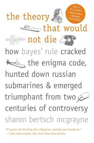 The Theory That Would Not Die: How Bayes' Rule Cracked the Enigma Code, Hunted Down Russian Submarines, and Emerged Triumphant from Two Centuries of Controversy by Sharon Bertsch McGrayne. $10.88. Publisher: Yale University Press; Reprint edition (August 6, 2012). Author: Sharon Bertsch McGrayne
