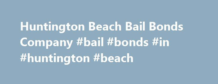 Huntington Beach Bail Bonds Company #bail #bonds #in #huntington #beach http://nigeria.remmont.com/huntington-beach-bail-bonds-company-bail-bonds-in-huntington-beach/  # Certified Bail Bondsmen in Huntington Beach, CA Serving Orange County since 1958, we are a professional Huntington Beach Bail Bonds company that offers fast friendly service, open 24 hours a day 7 days a week. Where is the Huntington Beach Police Department? The Huntington Beach Police Department's headquarters is located…