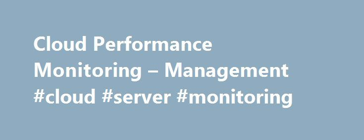 Cloud Performance Monitoring – Management #cloud #server #monitoring http://tennessee.nef2.com/cloud-performance-monitoring-management-cloud-server-monitoring/  # The Affordable, Full Stack Monitoring Cloud Web performance management Test your websites or web apps every minute from locations all over the world utilizing uptime monitoring Gain insights into actual visitors experience by country, browser or device with real user monitoring Track your website's load time and find bottlenecks…