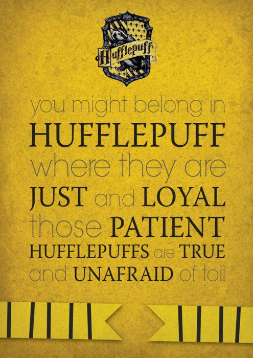 YAY HUFFLEPUFF!!! My brother took a sorting quiz, and got put in Hufflepuff. My brother got upset by this, and I tried to explain that Hufflepuff is awesome, but he wouldn't listen. I am a Slytherin, but I personally respect Hufflepuffs immensely, JK is one, herself!