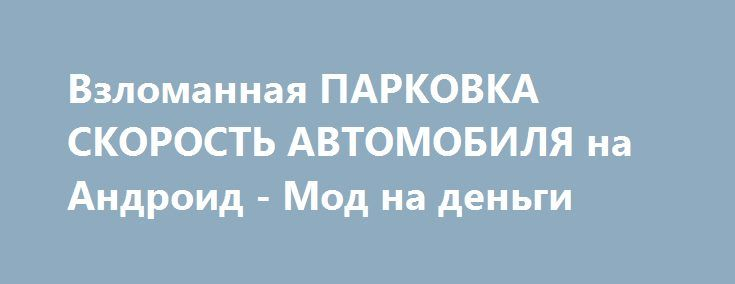 Взломанная ПАРКОВКА СКОРОСТЬ АВТОМОБИЛЯ на Андроид - Мод на деньги http://android-gamerz.ru/1127-vzlomannaya-parkovka-skorost-avtomobilya-na-android-mod-na-dengi.html