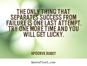 Apoorve Dubey Quotes - The only thing that separates success from failure is one last attempt. Try one more time and you will get lucky.