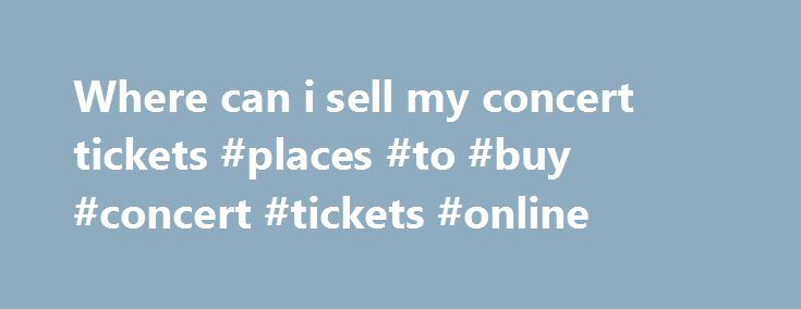 Where can i sell my concert tickets #places #to #buy #concert #tickets #online http://tickets.remmont.com/where-can-i-sell-my-concert-tickets-places-to-buy-concert-tickets-online/  Customer Support If you have physical tickets, Print-at-Home tickets, or mobile tickets, and they do not explicitly state Tickets are Non-transferable then someone other than yourself can use them. Please (...Read More)