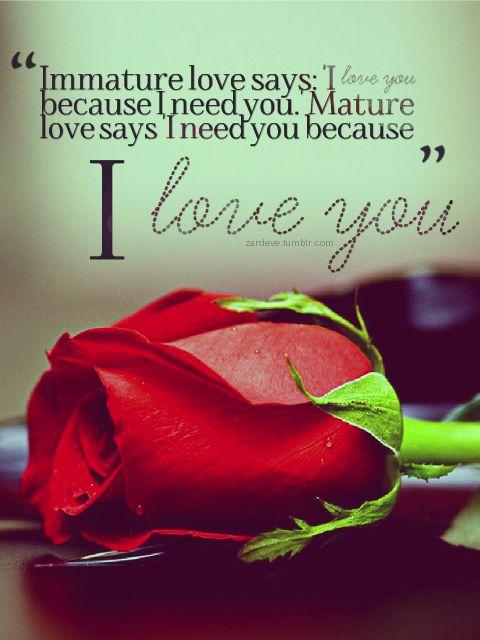 Immature love says: 'I love you because I need you.' Mature love says 'I need you because I love you.'