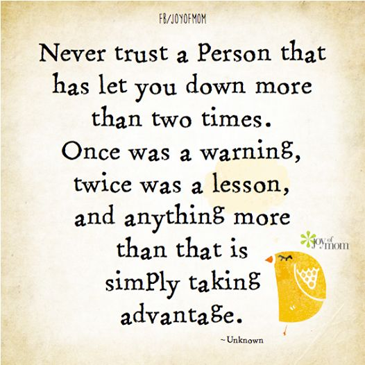 Never trust a person that has let you down more than two times. Once was a warning, twice was a lesson, and anything more than that is simply taking advantage. ~Unknown #life #lessons #lifelessons #growth #inspiration #quotes #friendship #joyofmom Click here for daily inspiration --> www.thejoyofmom.com