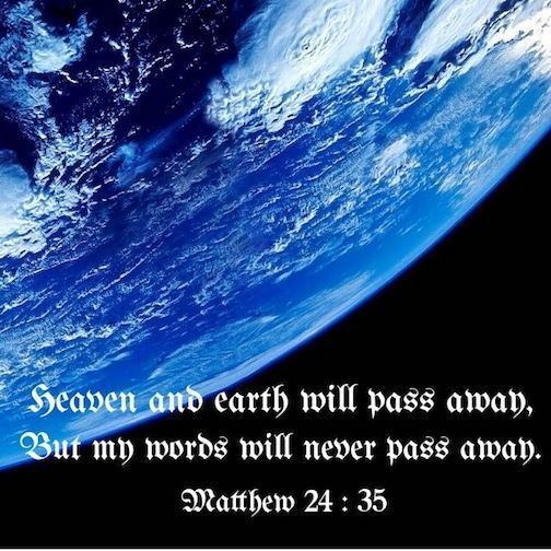 Heaven and earth will pass away, but my words will never pass away. Matthew 24:35 NIV