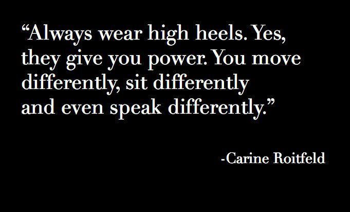 Always wear high heels. Yes, they give power. You move differently, sit differently and even speak differently# Shoe Quotes